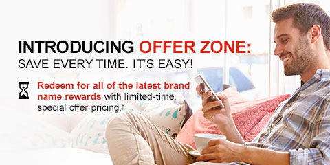 INTRODUCING OFFER ZONE: SAVE EVERY TIME. IT'S EASY! Redeem for all of all latest brand name rewards with limited-time special offer pricing.†