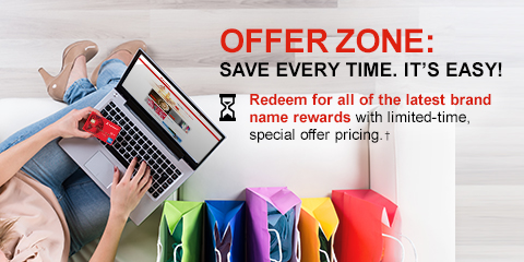 OFFER ZONE: SAVE EVERY TIME. IT'S EASY! Redeem for all of all latest brand name rewards with limited-time special offer pricing.†