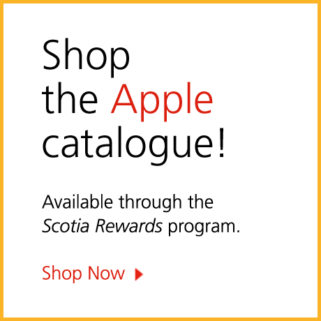 Shop the Apple catalogue! Available through the Scotia Rewards program.  Shop Now.